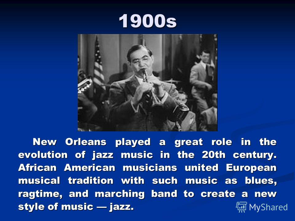1900s New Orleans played a great role in the evolution of jazz music in the 20th century. African American musicians united European musical tradition with such music as blues, ragtime, and marching band to create a new style of music jazz.