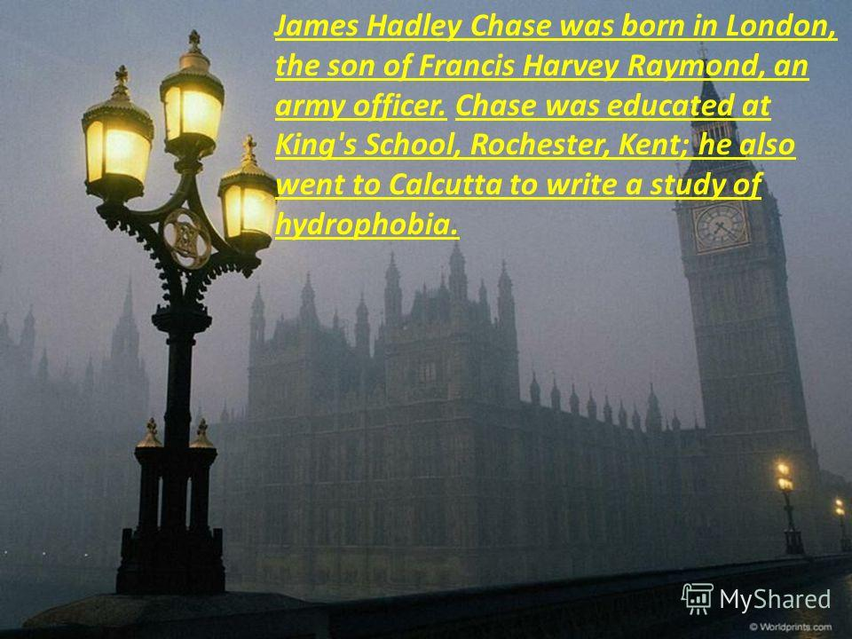 James Hadley Chase was born in London, the son of Francis Harvey Raymond, an army officer. Chase was educated at King's School, Rochester, Kent; he also went to Calcutta to write a study of hydrophobia.