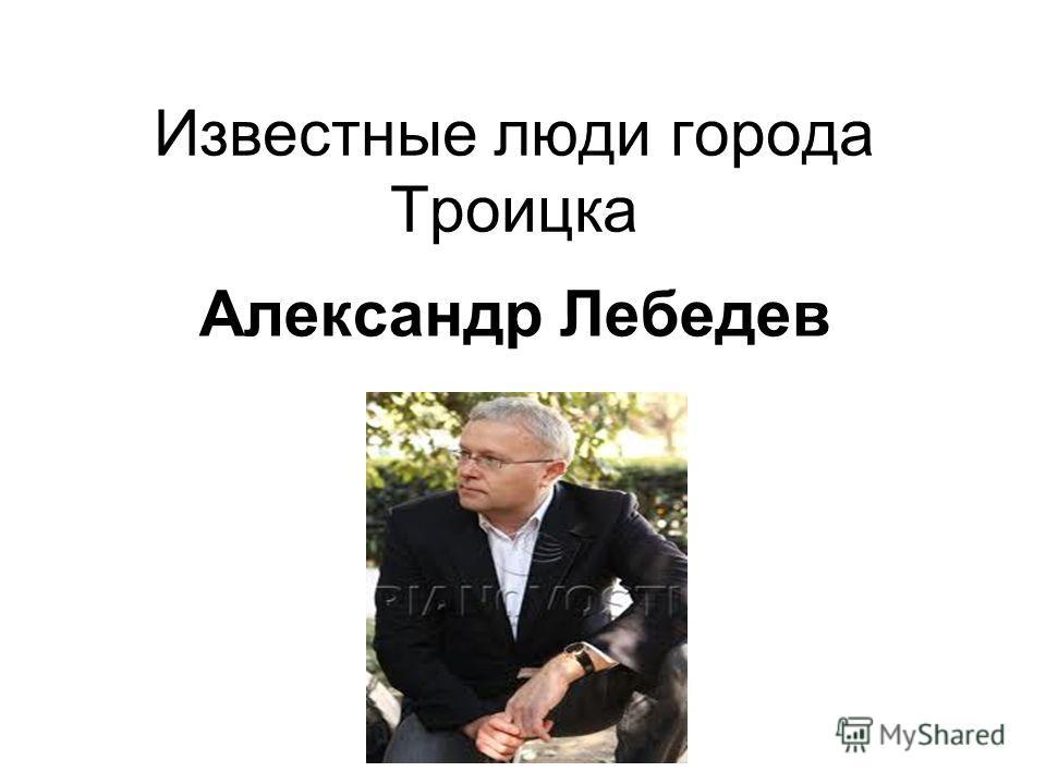 Известные люди города Троицка Александр Лебедев