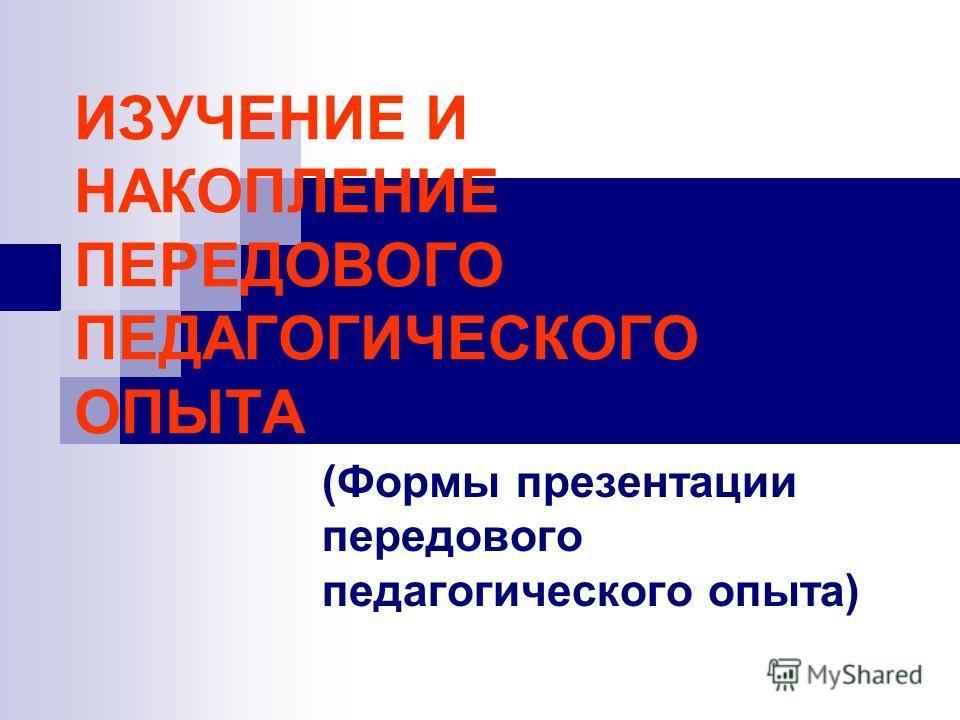 ИЗУЧЕНИЕ И НАКОПЛЕНИЕ ПЕРЕДОВОГО ПЕДАГОГИЧЕСКОГО ОПЫТА (Формы презентации передового педагогического опыта)