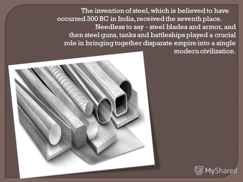 The invention of steel, which is believed to have occurred 300 BC in India, received the seventh place. Needless to say - steel blades and armor, and then steel guns, tanks and battleships played a crucial role in bringing together disparate empire i