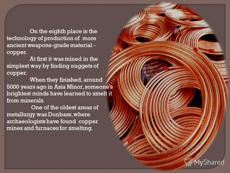 On the eighth place is the technology of production of more ancient weapons-grade material - copper. At first it was mined in the simplest way by finding nuggets of copper. When they finished, around 5000 years ago in Asia Minor, someone's brightest
