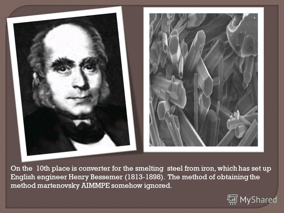 On the 10th place is converter for the smelting steel from iron, which has set up English engineer Henry Bessemer (1813-1898). The method of obtaining the method martenovsky AIMMPE somehow ignored.