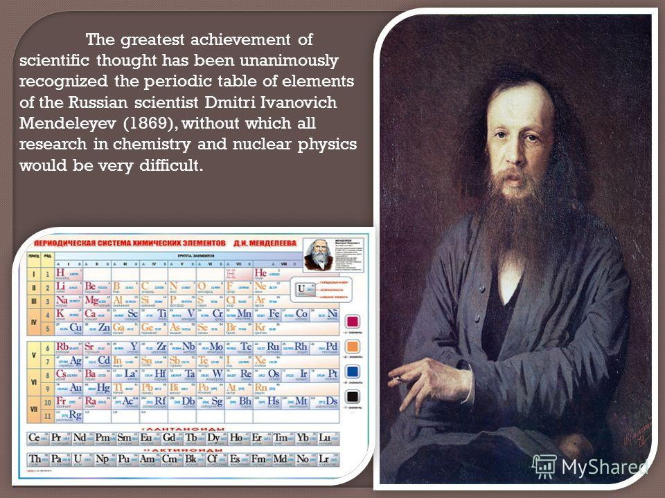 The greatest achievement of scientific thought has been unanimously recognized the periodic table of elements of the Russian scientist Dmitri Ivanovich Mendeleyev (1869), without which all research in chemistry and nuclear physics would be very diffi