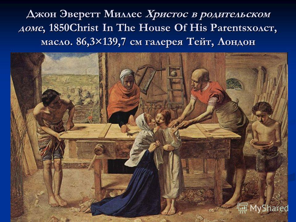 Джон Эверетт Миллес Христос в родительском доме, 1850Christ In The House Of His Parentsхолст, масло. 86,3×139,7 см галерея Тейт, Лондон