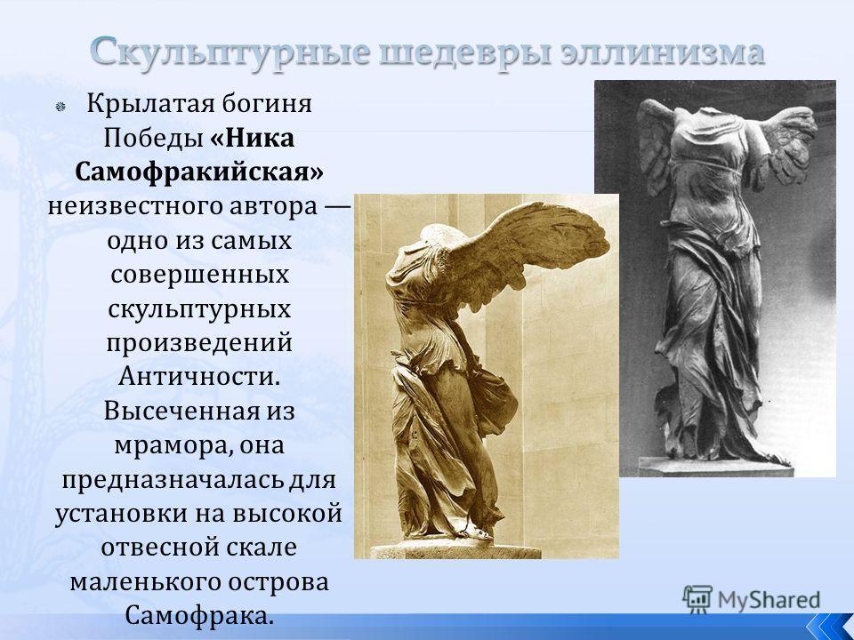 Крылатая богиня Победы «Ника Самофракийская» неизвестного автора одно из самых совершенных скульптурных произведений Античности. Высеченная из мрамора, она предназначалась для установки на высокой отвесной скале маленького острова Самофрака.
