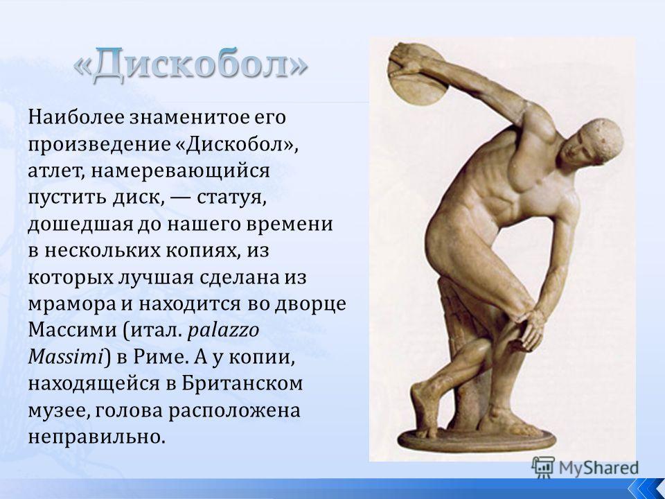Наиболее знаменитое его произведение «Дискобол», атлет, намеревающийся пустить диск, статуя, дошедшая до нашего времени в нескольких копиях, из которых лучшая сделана из мрамора и находится во дворце Массими (итал. palazzo Massimi) в Риме. А у копии,