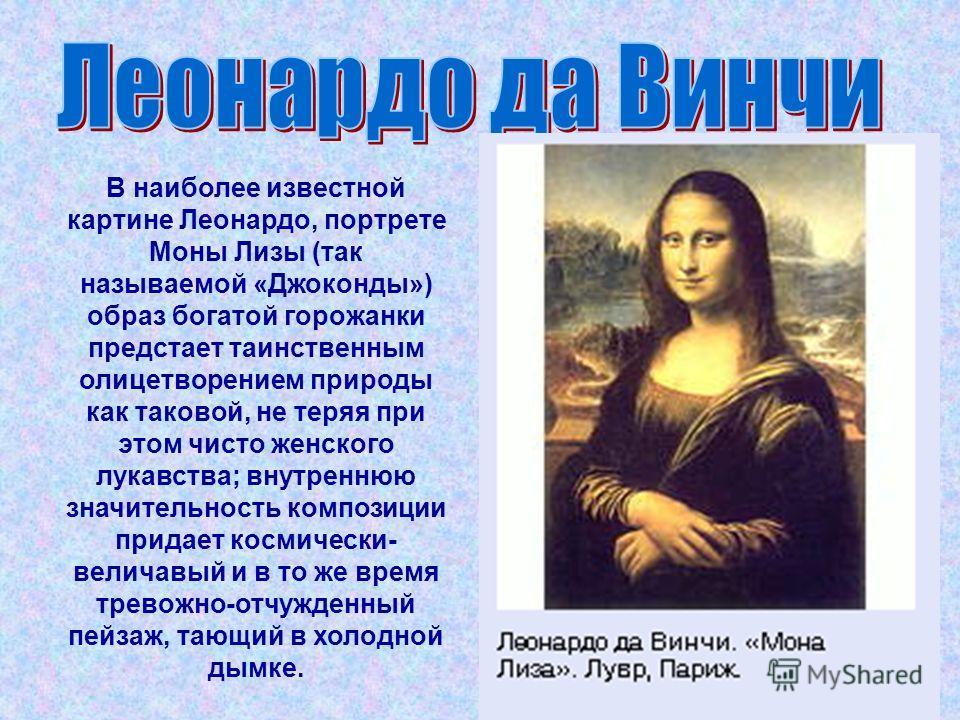 В наиболее известной картине Леонардо, портрете Моны Лизы (так называемой «Джоконды») образ богатой горожанки предстает таинственным олицетворением природы как таковой, не теряя при этом чисто женского лукавства; внутреннюю значительность композиции