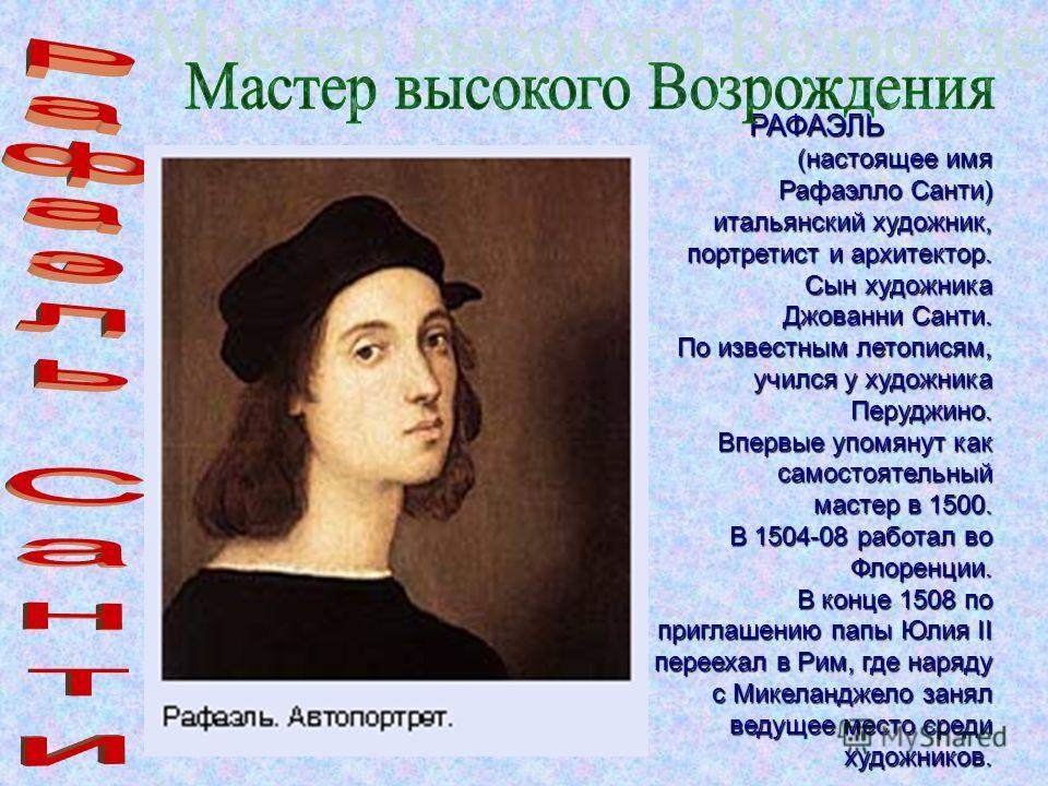 РАФАЭЛЬ (настоящее имя Рафаэлло Санти) итальянский художник, портретист и архитектор. Сын художника Джованни Санти. По известным летописям, учился у художника Перуджино. Впервые упомянут как самостоятельный мастер в 1500. В 1504-08 работал во Флоренц