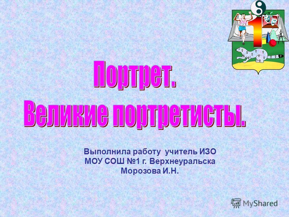Выполнила работу учитель ИЗО МОУ СОШ 1 г. Верхнеуральска Морозова И.Н.