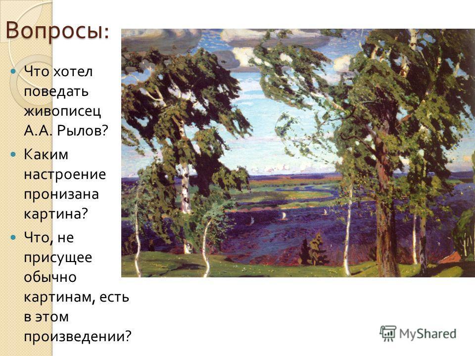 Что хотел поведать живописец А. А. Рылов ? Каким настроение пронизана картина ? Что, не присущее обычно картинам, есть в этом произведении ? Вопросы :