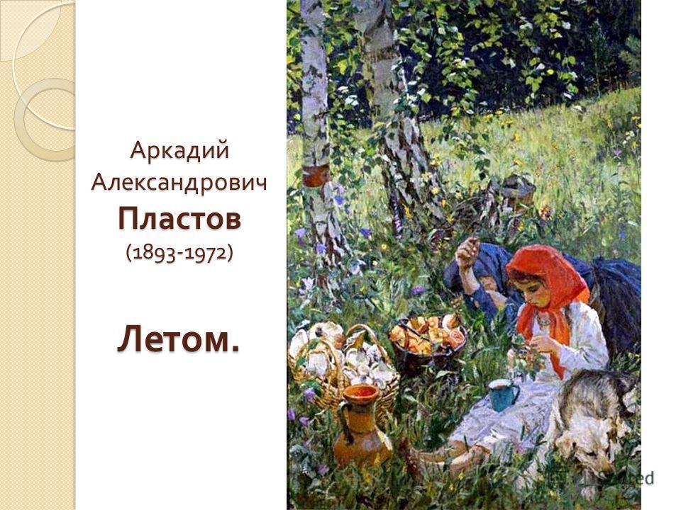 Аркадий Александрович Пластов (1893-1972) Летом.