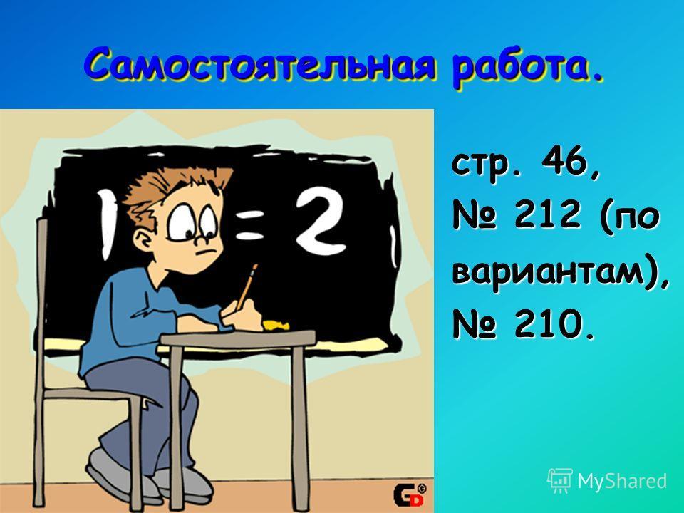 Самостоятельная работа. стр. 46, 212 (по 212 (по вариантам), 210. 210.