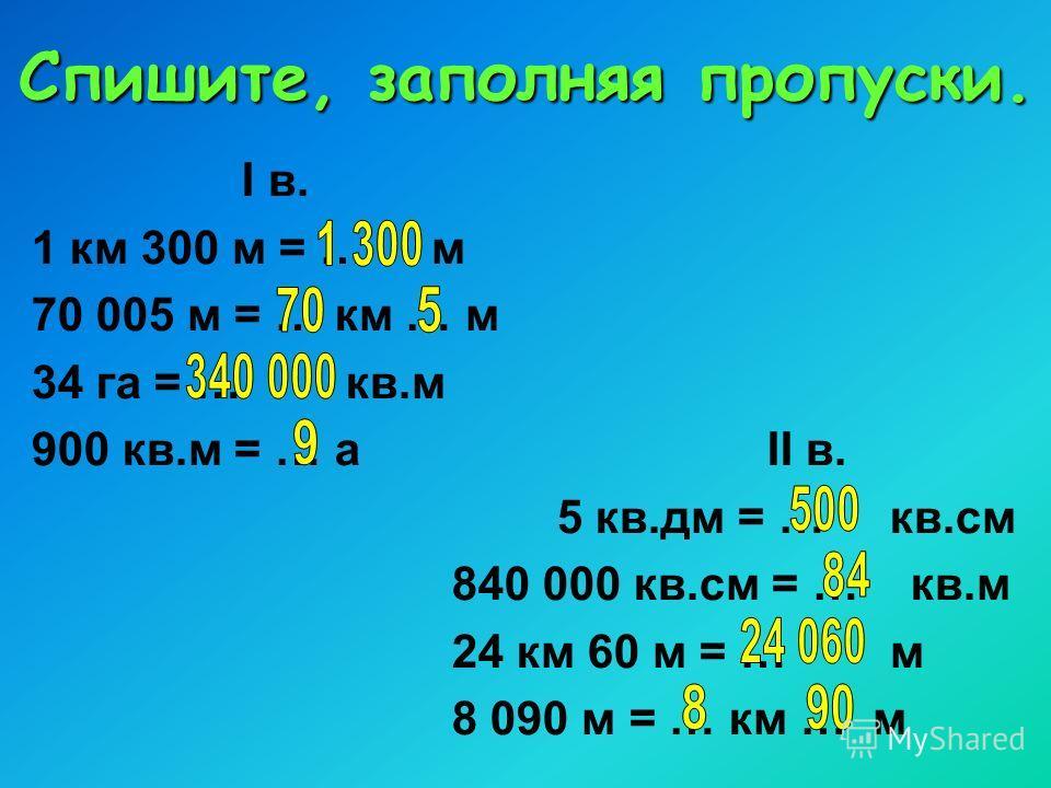 Спишите, заполняя пропуски. I в. 1 км 300 м = … м 70 005 м = … км … м 34 га = … кв.м 900 кв.м = … аII в. 5 кв.дм = … кв.см 840 000 кв.см = … кв.м 24 км 60 м = … м 8 090 м = … км … м