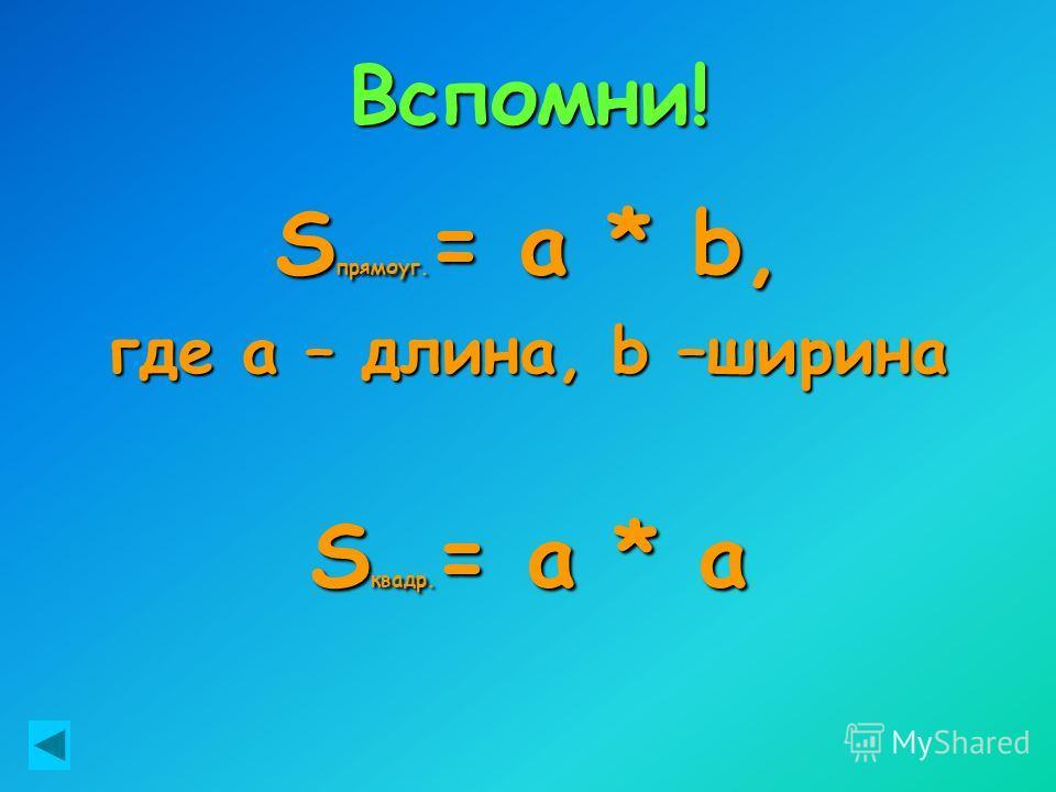Вспомни! S прямоуг. = a * b, где а – длина, b –ширина S квадр. = a * a