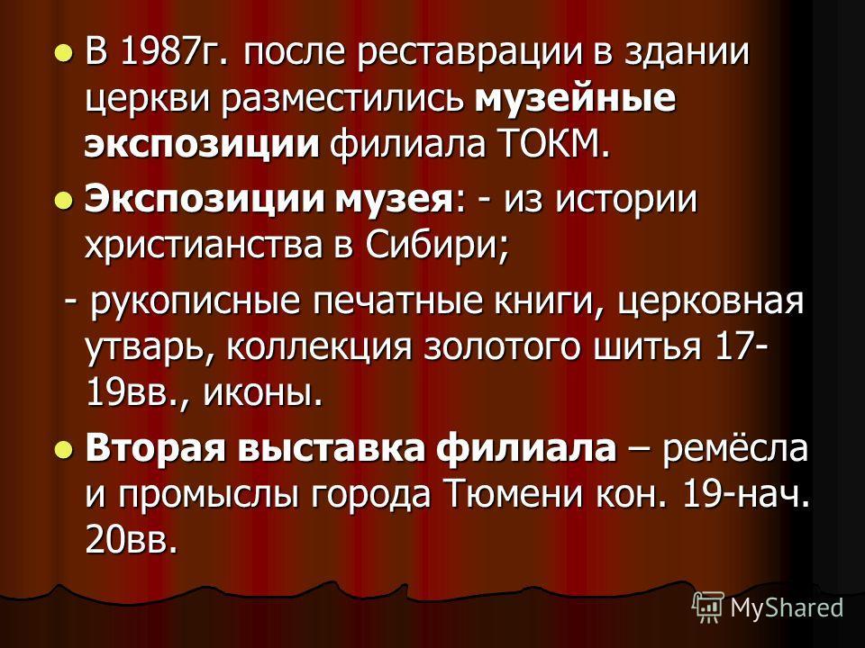 В 1987 г. после реставрации в здании церкви разместились музейные экспозиции филиала ТОКМ. В 1987 г. после реставрации в здании церкви разместились музейные экспозиции филиала ТОКМ. Экспозиции музея: - из истории христианства в Сибири; Экспозиции муз