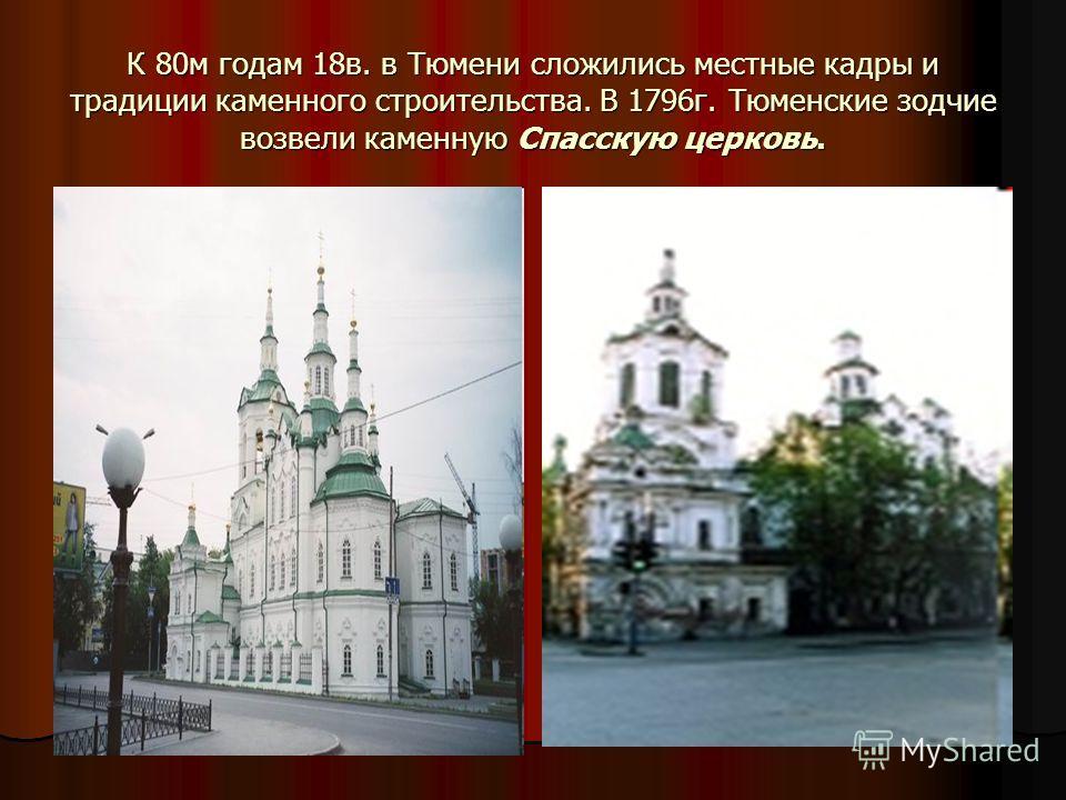 К 80 м годам 18 в. в Тюмени сложились местные кадры и традиции каменного строительства. В 1796 г. Тюменские зодчие возвели каменную Спасскую церковь.