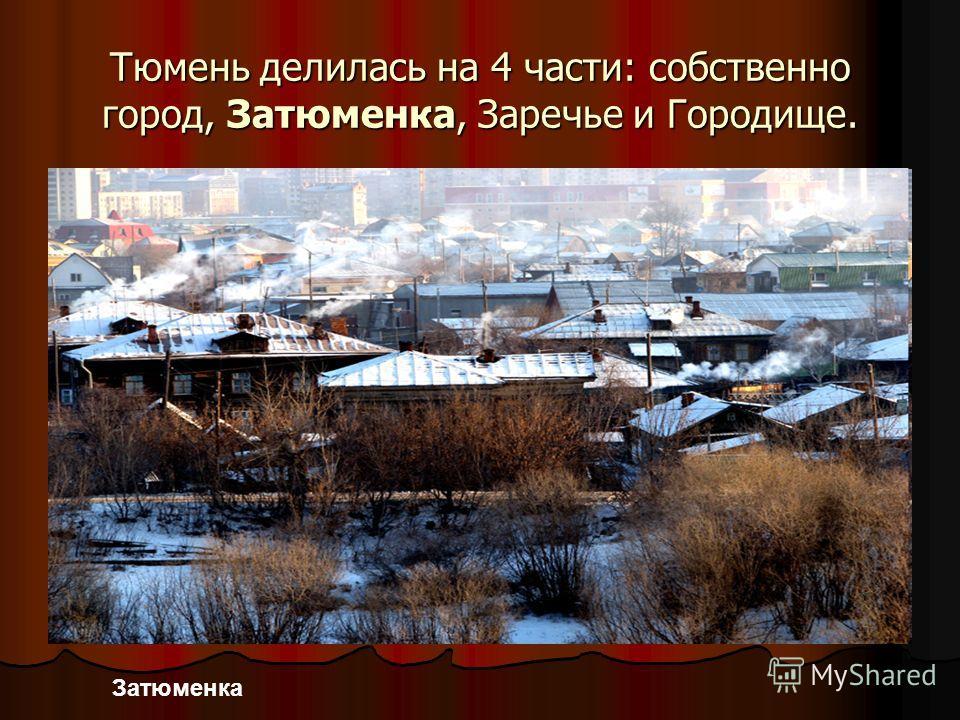 Тюмень делилась на 4 части: собственно город, Затюменка, Заречье и Городище. Затюменка