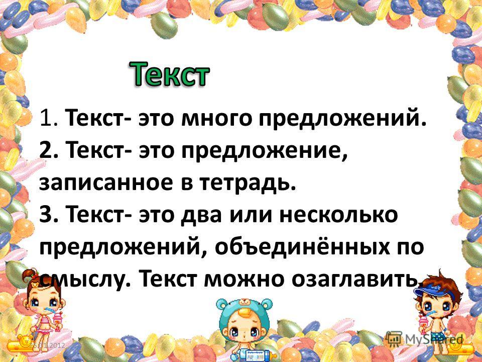 1. Текст- это много предложений. 2. Текст- это предложение, записанное в тетрадь. 3. Текст- это два или несколько предложений, объединённых по смыслу. Текст можно озаглавить. 25.01.2012