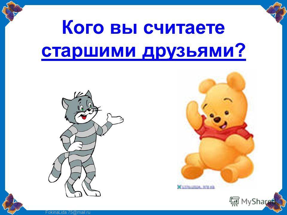 FokinaLida.75@mail.ru Кого вы считаете старшими друзьями?