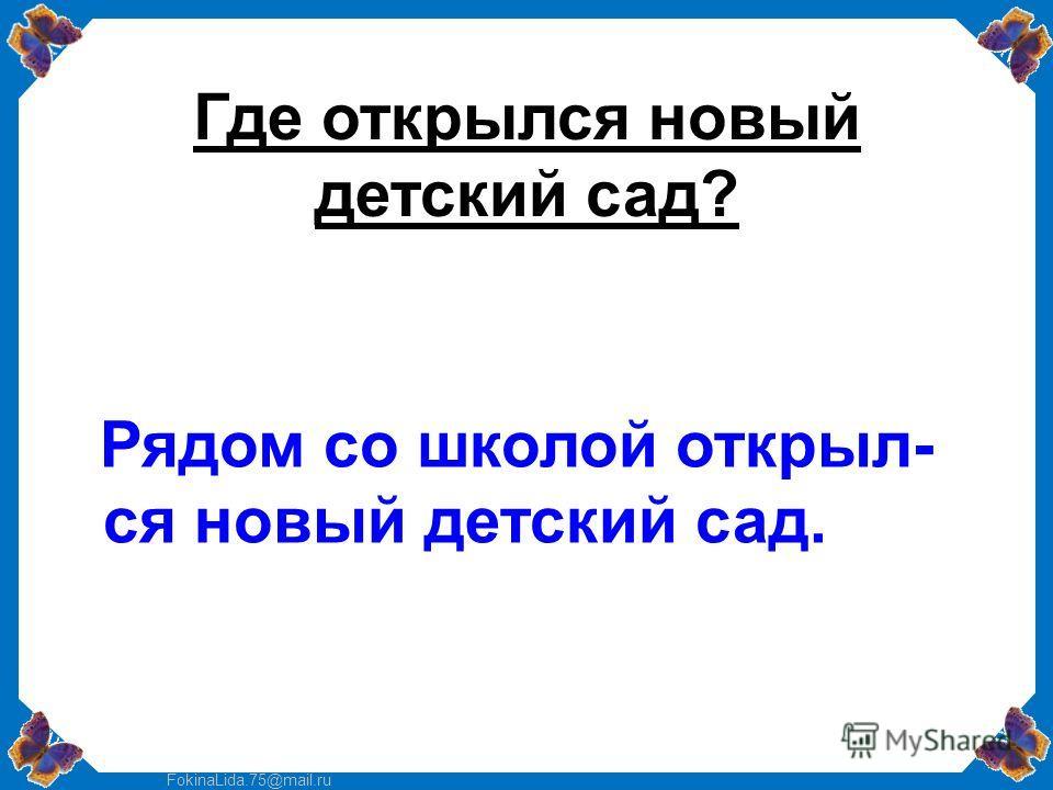 FokinaLida.75@mail.ru Где открылся новый детский сад? Рядом со школой открыл- ся новый детский сад.