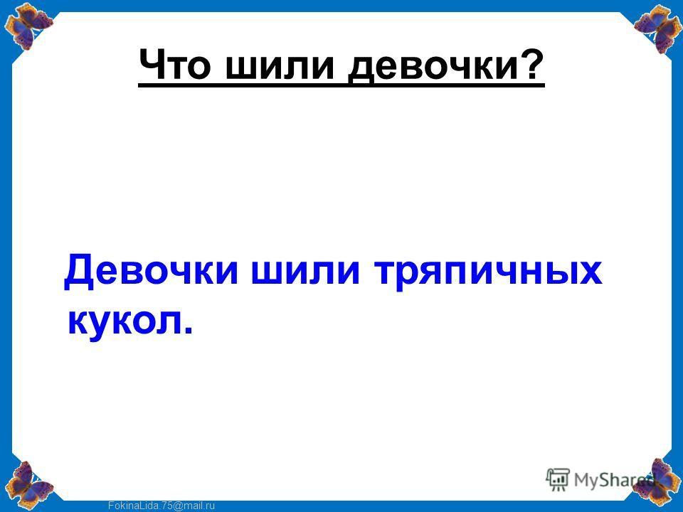 FokinaLida.75@mail.ru Что шили девочки? Девочки шили тряпичных кукол.