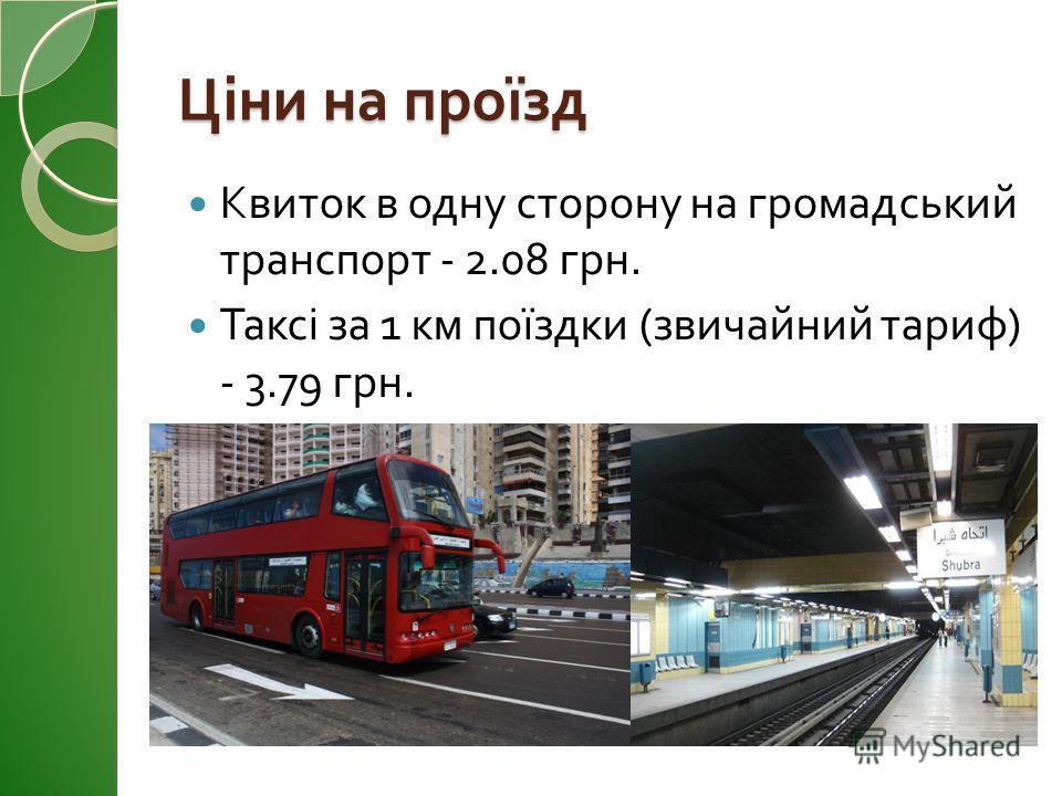 Ціни на проїзд Квиток в одну сторону на громадський транспорт - 2.08 грн. Таксі за 1 км поїздки ( звичайний тариф ) - 3.79 грн.