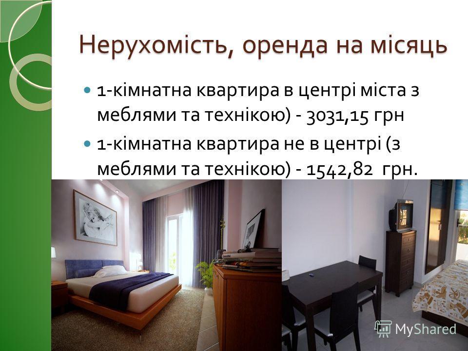 Нерухомість, оренда на місяць 1- кімнатна квартира в центрі міста з меблями та технікою ) - 3031,15 грн 1- кімнатна квартира не в центрі ( з меблями та технікою ) - 1542,82 грн.