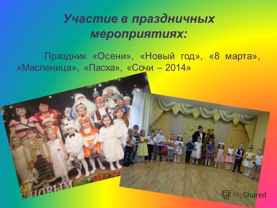 Участие в праздничных мероприятиях: Праздник «Осени», «Новый год», «8 марта», «Масленица», «Пасха», «Сочи – 2014»