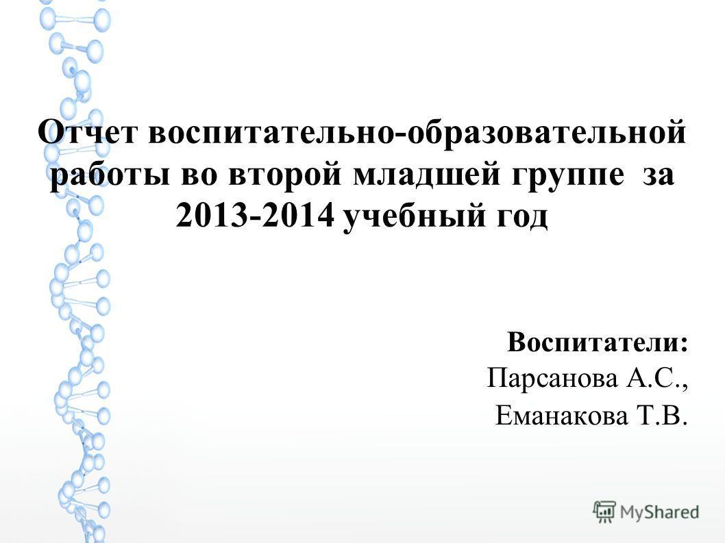 Отчет воспитательно-образовательной работы во второй младшей группе за 2013-2014 учебный год Воспитатели: Парсанова А.С., Еманакова Т.В.