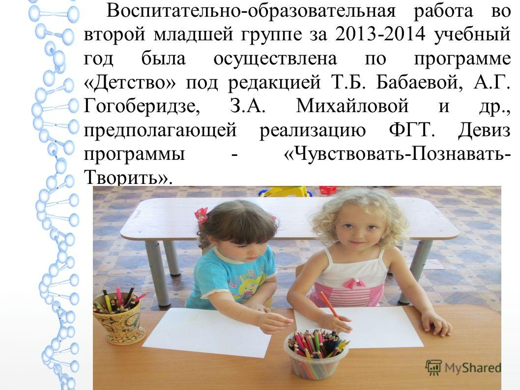 Воспитательно-образовательная работа во второй младшей группе за 2013-2014 учебный год была осуществлена по программе «Детство» под редакцией Т.Б. Бабаевой, А.Г. Гогоберидзе, З.А. Михайловой и др., предполагающей реализацию ФГТ. Девиз программы - «Чу