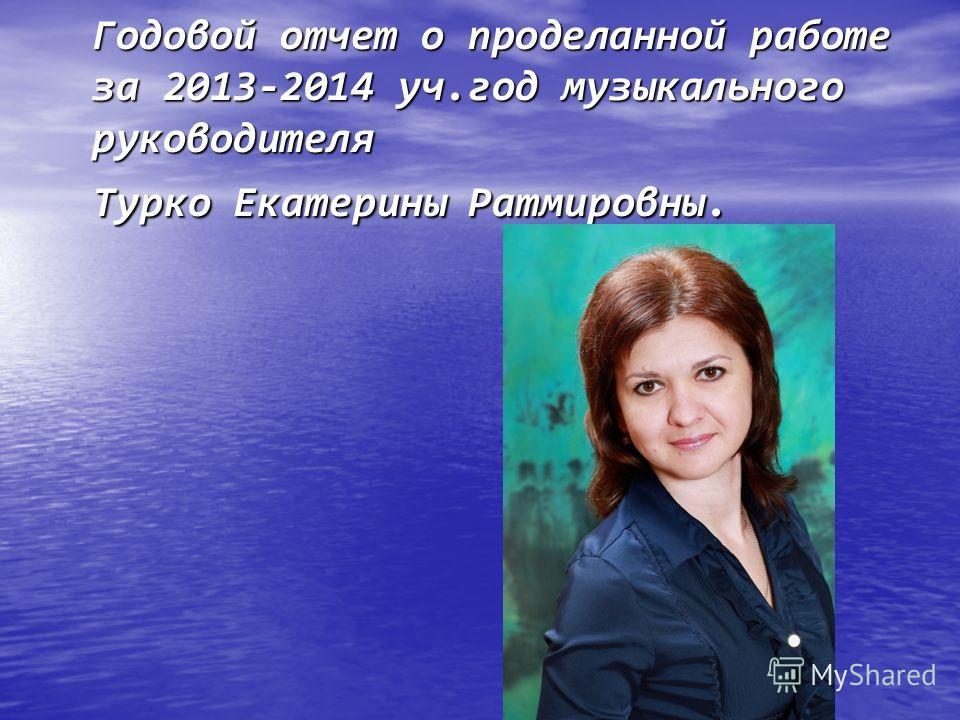 Годовой отчет о проделанной работе за 2013-2014 уч.год музыкального руководителя Турко Екатерины Ратмировны.