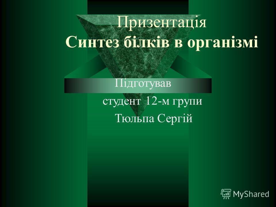 Призентація Синтез білків в організмі Підготував студент 12-м групи Тюльпа Сергій