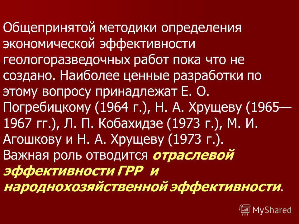 Общепринятой методики определения экономической эффективности геологоразведочных работ пока что не создано. Наиболее ценные разработки по этому вопросу принадлежат Е. О. Погребицкому (1964 г.), Н. А. Хрущеву (1965 1967 гг.), Л. П. Кобахидзе (1973 г.)