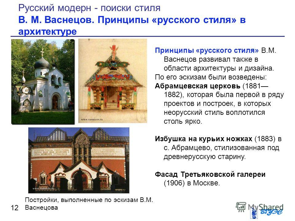 Принципы «русского стиля» В.М. Васнецов развивал также в области архитектуры и дизайна. По его эскизам были возведены: Абрамцевская церковь (1881 1882), которая была первой в ряду проектов и построек, в которых неорусский стиль воплотился столь ярко.