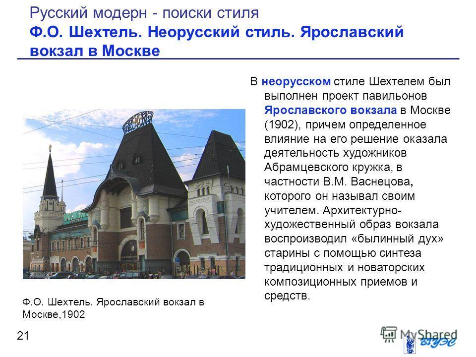 В неорусском стиле Шехтелем был выполнен проект павильонов Ярославского вокзала в Москве (1902), причем определенное влияние на его решение оказала деятельность художников Абрамцевского кружка, в частности В.М. Васнецова, которого он называл своим уч