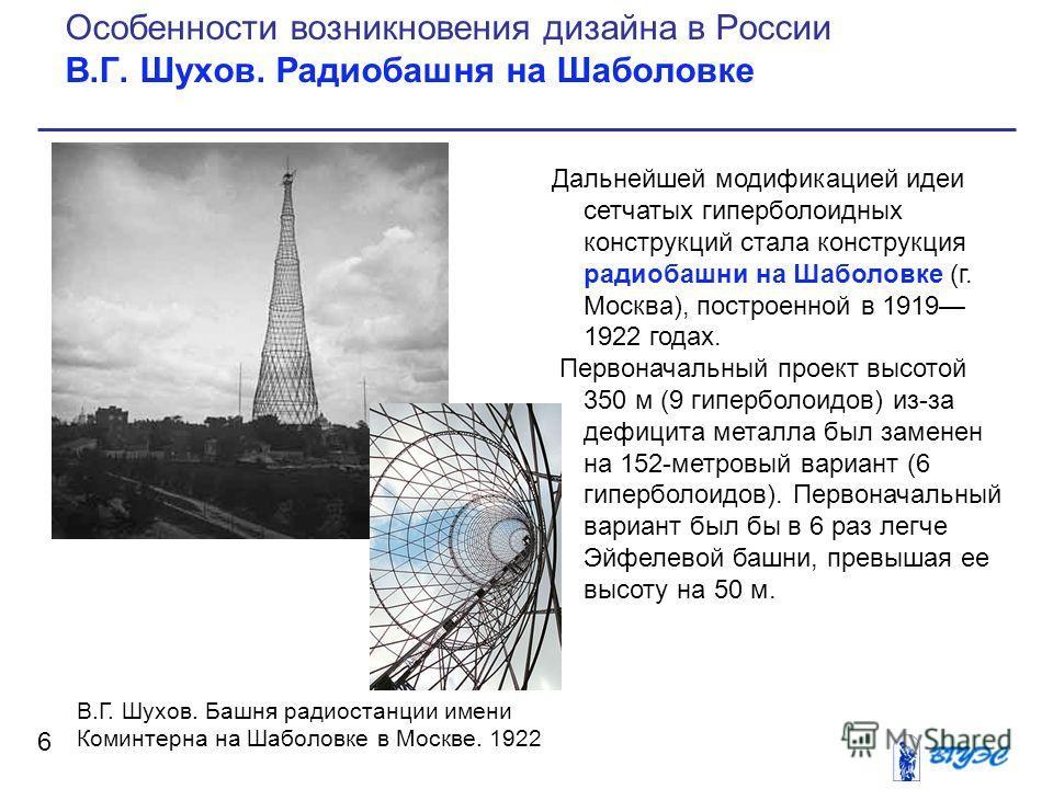 Дальнейшей модификацией идеи сетчатых гиперболоидных конструкций стала конструкция радиобашни на Шаболовке (г. Москва), построенной в 1919 1922 годах. Первоначальный проект высотой 350 м (9 гиперболоидов) из-за дефицита металла был заменен на 152-мет