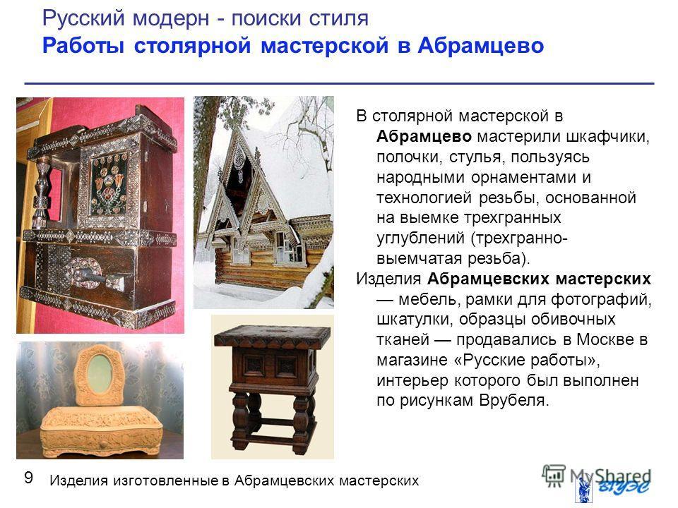 В столярной мастерской в Абрамцево мастерили шкафчики, полочки, стулья, пользуясь народными орнаментами и технологией резьбы, основанной на выемке трехгранных углублений (трехгранно- выемчатая резьба). Изделия Абрамцевских мастерских мебель, рамки дл