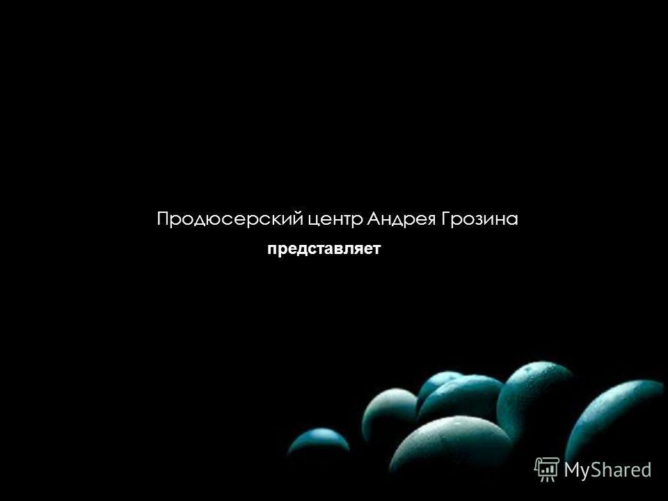 Продюсерский центр Андрея Грозина представляет