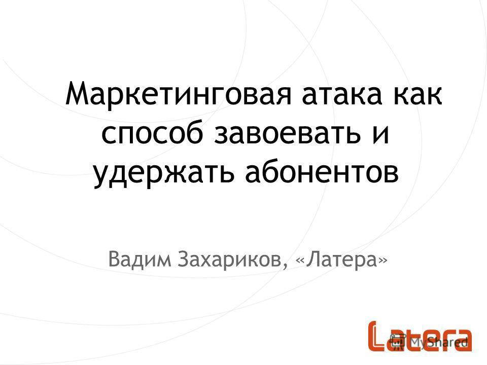 Маркетинговая атака как способ завоевать и удержать абонентов Вадим Захариков, «Латера»