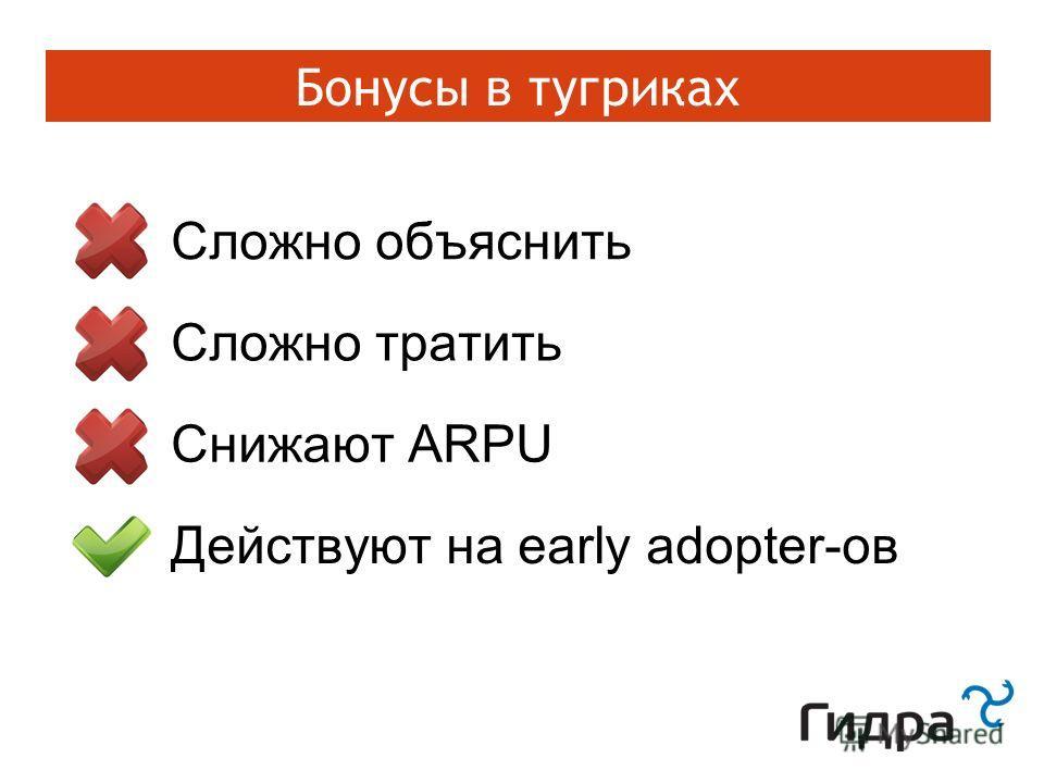Бонусы в тугриках Сложно объяснить Сложно тратить Снижают ARPU Действуют на early adopter-ов