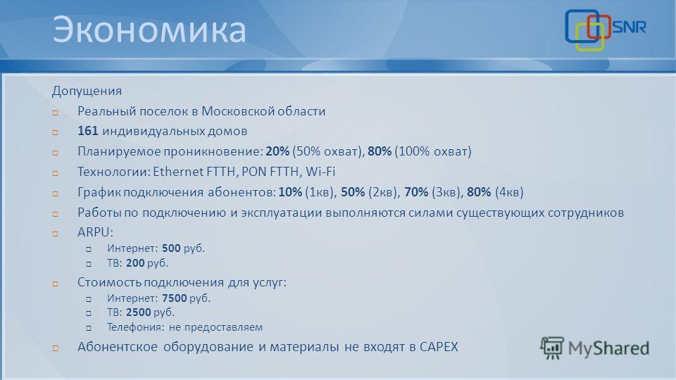 Экономика Допущения Реальный поселок в Московской области 161 индивидуальных домов Планируемое проникновение: 20% (50% охват), 80% (100% охват) Технологии: Ethernet FTTH, PON FTTH, Wi-Fi График подключения абонентов: 10% (1 кв), 50% (2 кв), 70% (3 кв