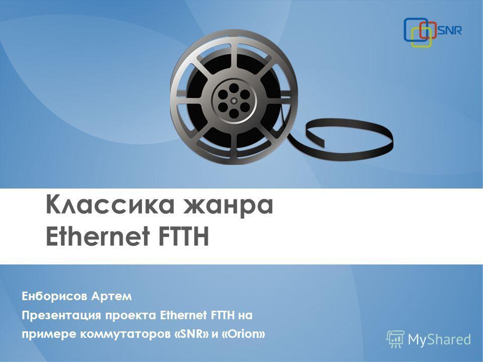 Классика жанра Ethernet FTTH Енборисов Артем Презентация проекта Ethernet FTTH на примере коммутаторов «SNR» и «Orion»
