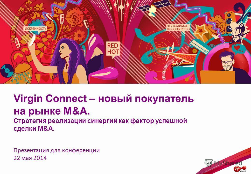 Virgin Connect – новый покупатель на рынке M&A. Стратегия реализации синергий как фактор успешной сделки M&A. Презентация для конференции 22 мая 2014