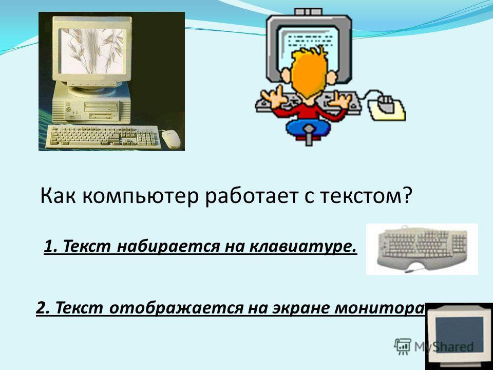 Как компьютер работает с текстом? 1. Текст набирается на клавиатуре. 2. Текст отображается на экране монитора.