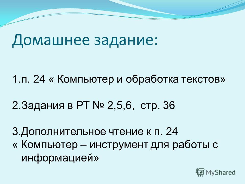 Домашнее задание: 1.п. 24 « Компьютер и обработка текстов» 2. Задания в РТ 2,5,6, стр. 36 3. Дополнительное чтение к п. 24 « Компьютер – инструмент для работы с информацией»