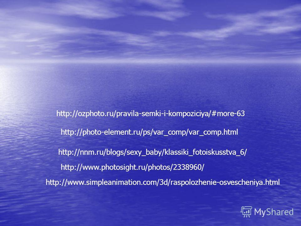 http://ozphoto.ru/pravila-semki-i-kompoziciya/#more-63 http://photo-element.ru/ps/var_comp/var_comp.html http://nnm.ru/blogs/sexy_baby/klassiki_fotoiskusstva_6/ http://www.photosight.ru/photos/2338960/ http://www.simpleanimation.com/3d/raspolozhenie-