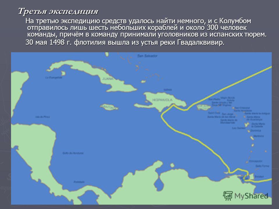 Третья экспедиция На третью экспедицию средств удалось найти немного, и с Колумбом отправилось лишь шесть небольших кораблей и около 300 человек команды, причём в команду принимали уголовников из испанских тюрем. На третью экспедицию средств удалось