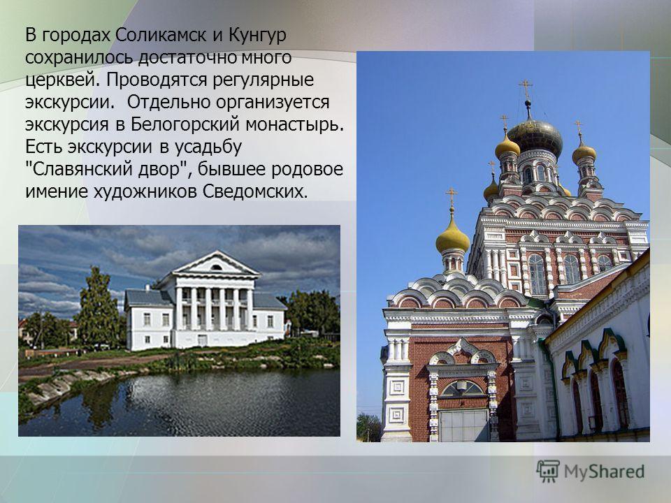 В городах Соликамск и Кунгур сохранилось достаточно много церквей. Проводятся регулярные экскурсии. Отдельно организуется экскурсия в Белогорский монастырь. Есть экскурсии в усадьбу Славянский двор, бывшее родовое имение художников Сведомских.