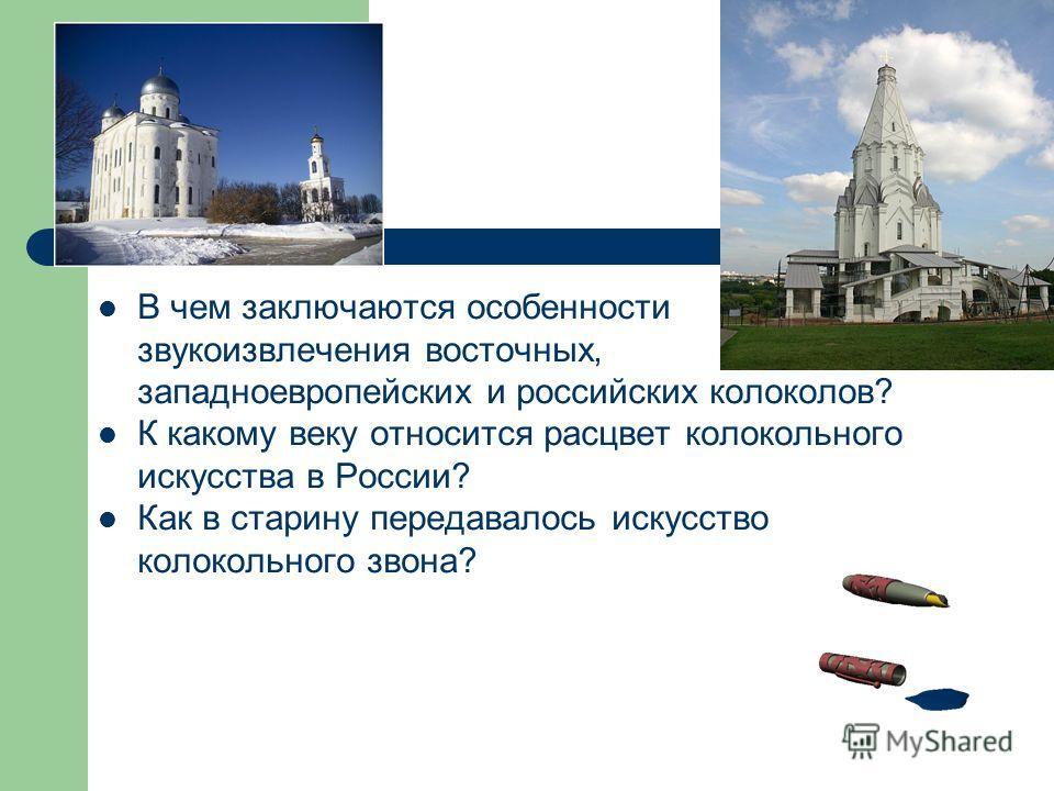 В чем заключаются особенности звукоизвлечения восточных, западноевропейских и российских колоколов? К какому веку относится расцвет колокольного искусства в России? Как в старину передавалось искусство колокольного звона?